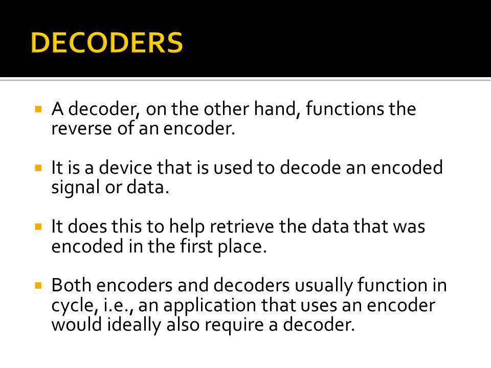 A decoder, on the other hand, functions the reverse of an encoder.
