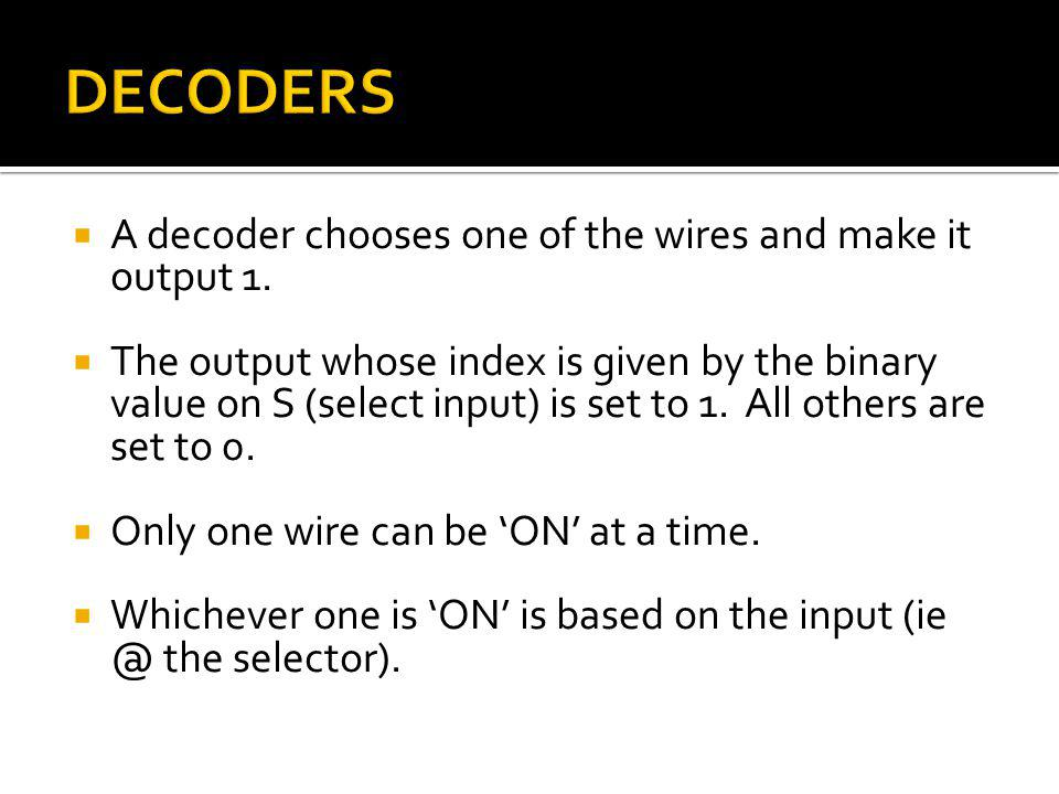 A decoder chooses one of the wires and make it output 1. The output whose index is given by the binary value on S (select input) is set to 1. All othe