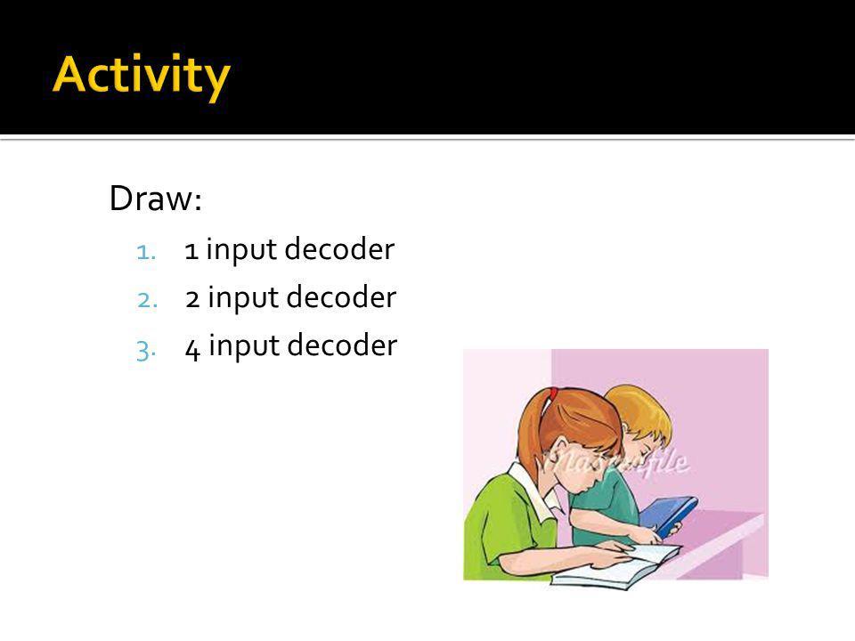Draw: 1. 1 input decoder 2. 2 input decoder 3. 4 input decoder