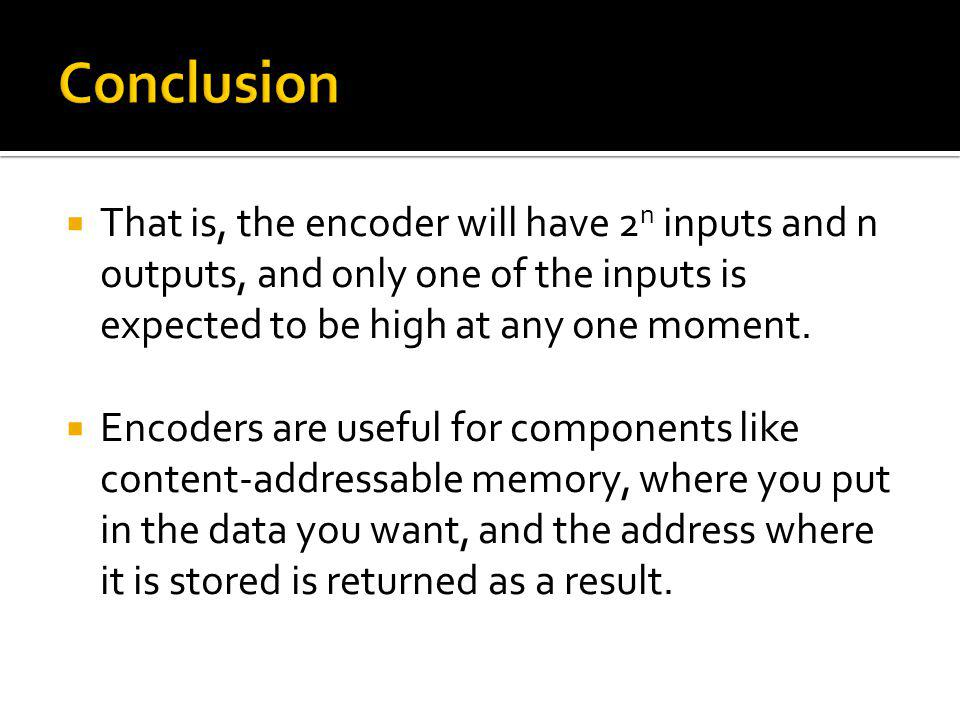 That is, the encoder will have 2 n inputs and n outputs, and only one of the inputs is expected to be high at any one moment. Encoders are useful for