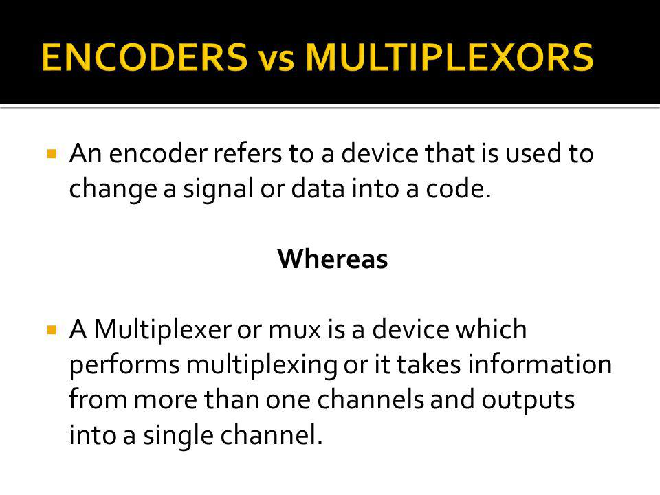An encoder refers to a device that is used to change a signal or data into a code. Whereas A Multiplexer or mux is a device which performs multiplexin