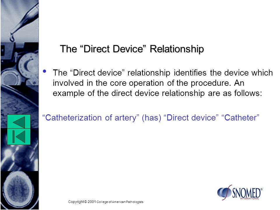 Copyright © 2001 College of American Pathologists The Direct Device Relationship The Direct device relationship identifies the device which involved in the core operation of the procedure.