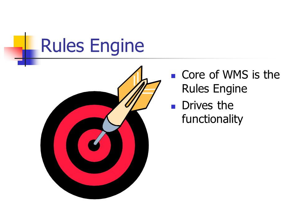 Rules Engine Core of WMS is the Rules Engine Drives the functionality