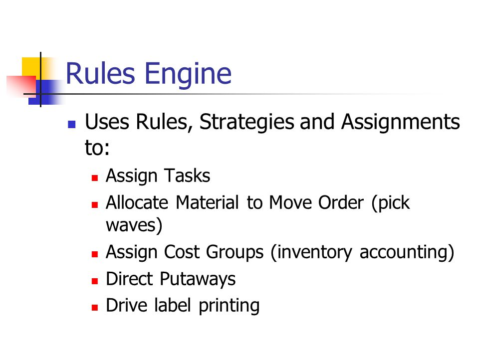 Rules Engine Uses Rules, Strategies and Assignments to: Assign Tasks Allocate Material to Move Order (pick waves) Assign Cost Groups (inventory accounting) Direct Putaways Drive label printing