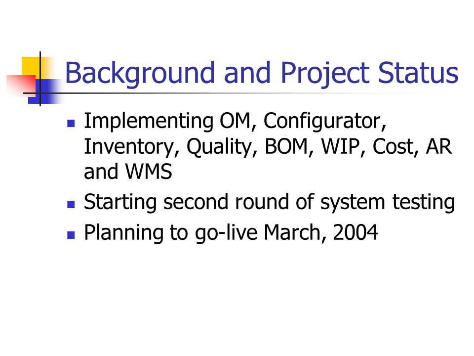 Background and Project Status Implementing OM, Configurator, Inventory, Quality, BOM, WIP, Cost, AR and WMS Starting second round of system testing Planning to go-live March, 2004