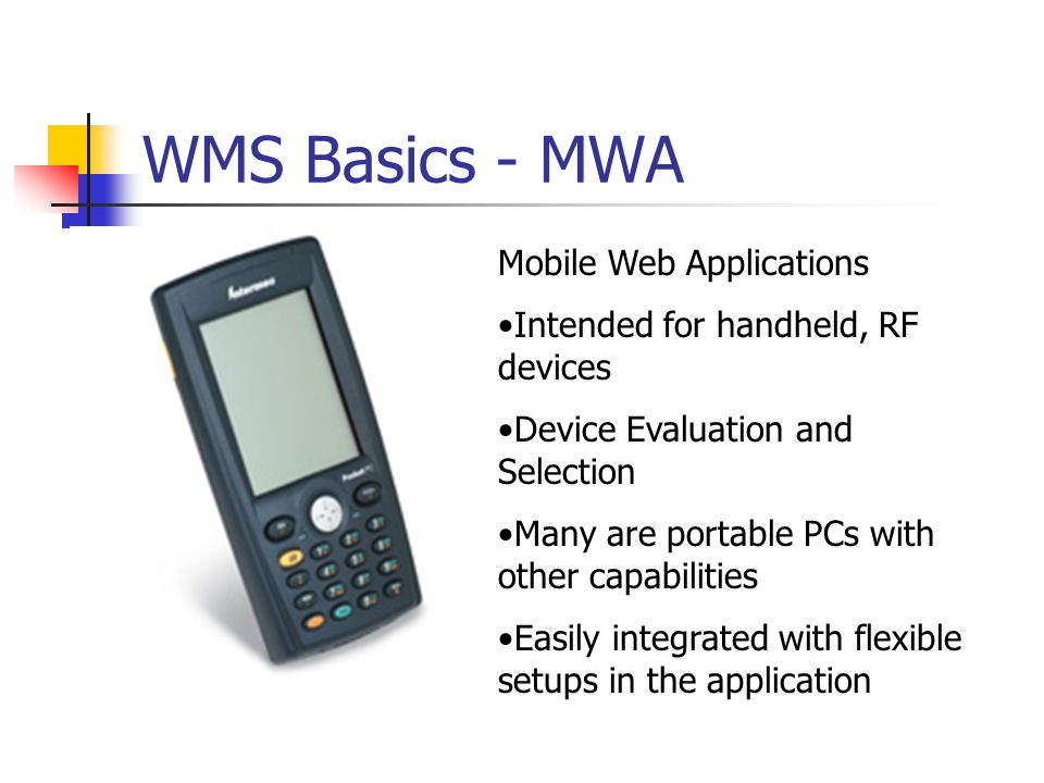 WMS Basics - MWA Mobile Web Applications Intended for handheld, RF devices Device Evaluation and Selection Many are portable PCs with other capabilities Easily integrated with flexible setups in the application