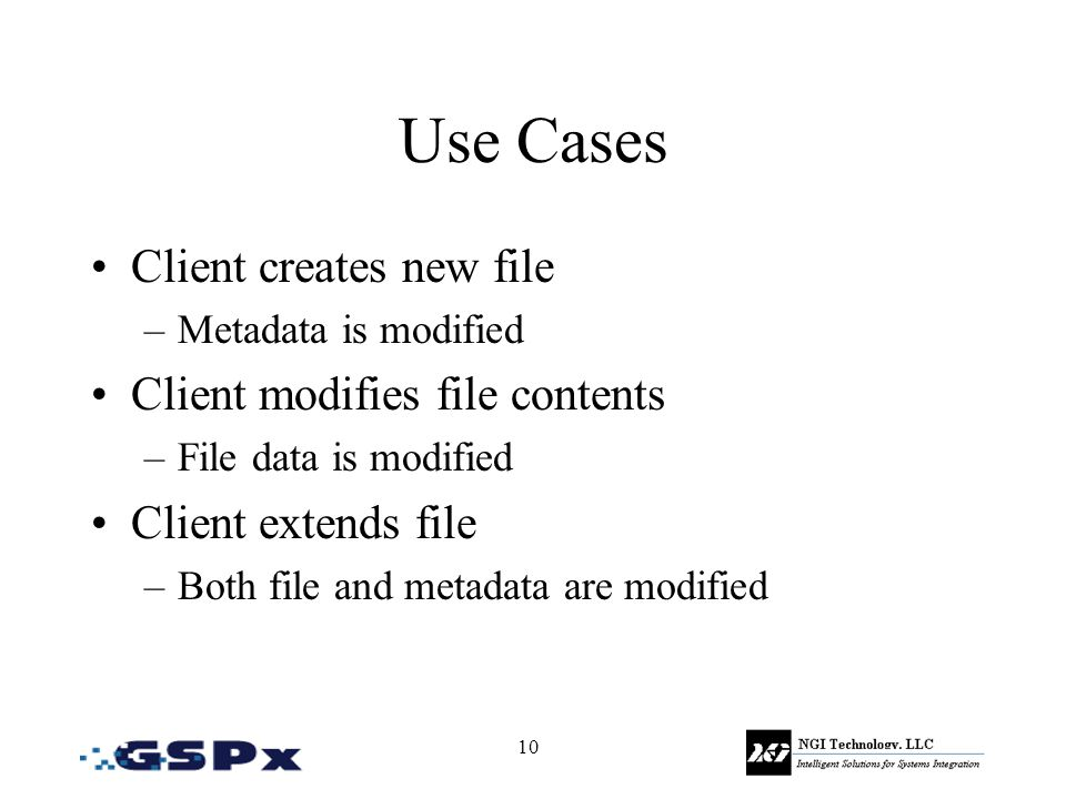 10 Use Cases Client creates new file –Metadata is modified Client modifies file contents –File data is modified Client extends file –Both file and metadata are modified