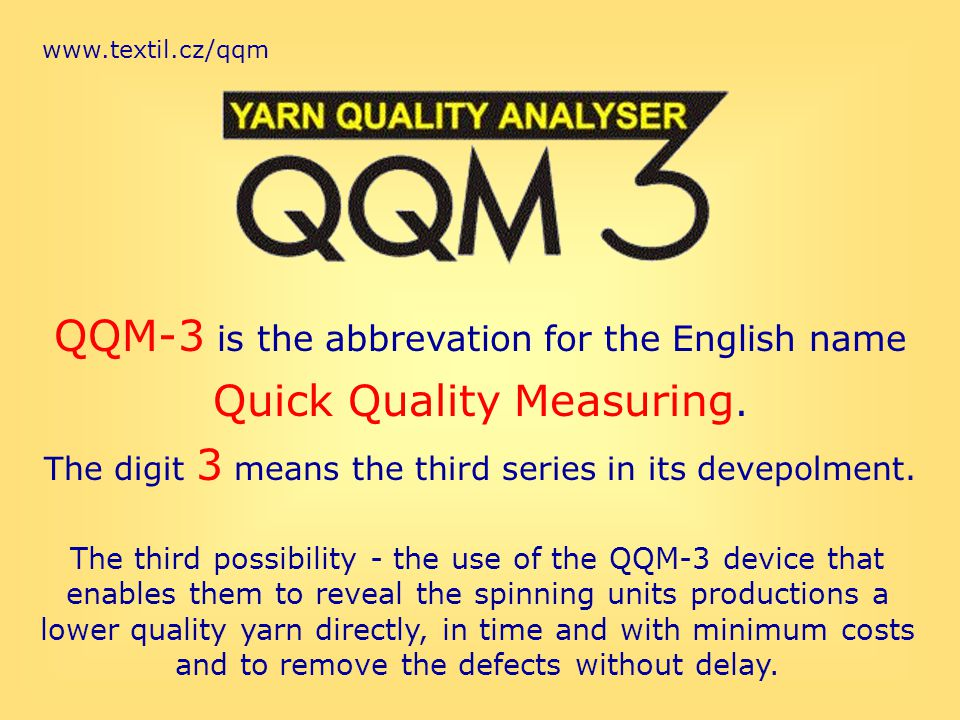 www.textil.cz/qqm QQM-3 is the abbrevation for the English name Quick Quality Measuring. The digit 3 means the third series in its devepolment. The th