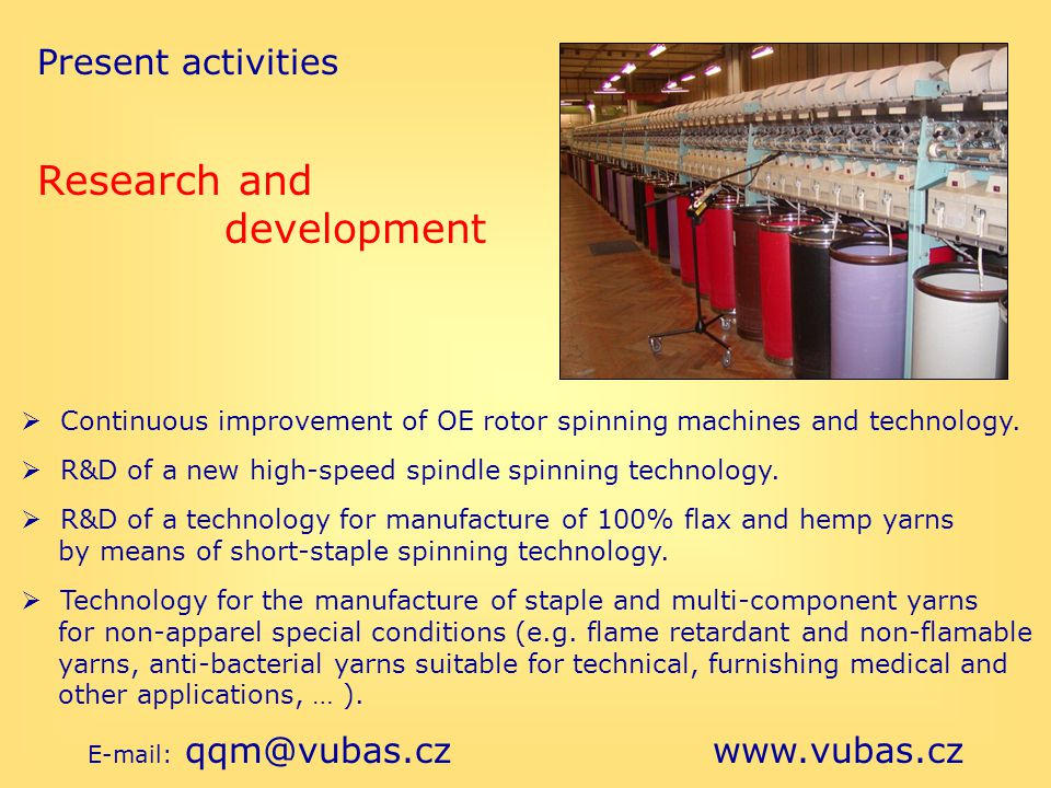 Present activities E-mail: qqm@vubas.cz www.vubas.cz Research and development Continuous improvement of OE rotor spinning machines and technology. R&D