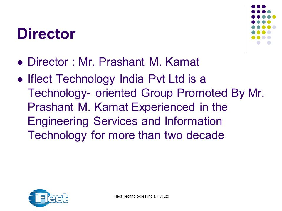 iFlect Technologies India Pvt Ltd Director Director : Mr. Prashant M. Kamat Iflect Technology India Pvt Ltd is a Technology- oriented Group Promoted B