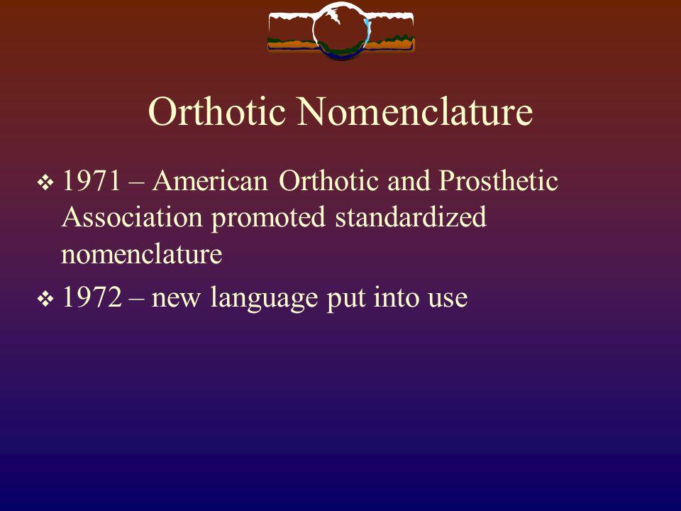 Orthotic Nomenclature 1971 – American Orthotic and Prosthetic Association promoted standardized nomenclature 1972 – new language put into use