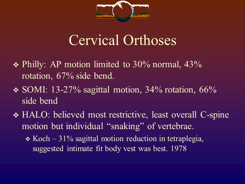 Cervical Orthoses Philly: AP motion limited to 30% normal, 43% rotation, 67% side bend. SOMI: 13-27% sagittal motion, 34% rotation, 66% side bend HALO