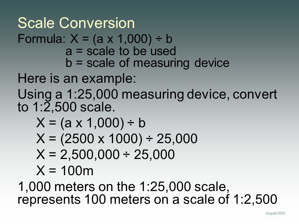 August 2003 Scale Conversion Formula: X = (a x 1,000) ÷ b a = scale to be used b = scale of measuring device Here is an example: Using a 1:25,000 meas