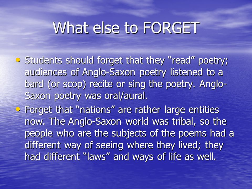 What else to FORGET Students should forget that they read poetry; audiences of Anglo-Saxon poetry listened to a bard (or scop) recite or sing the poetry.