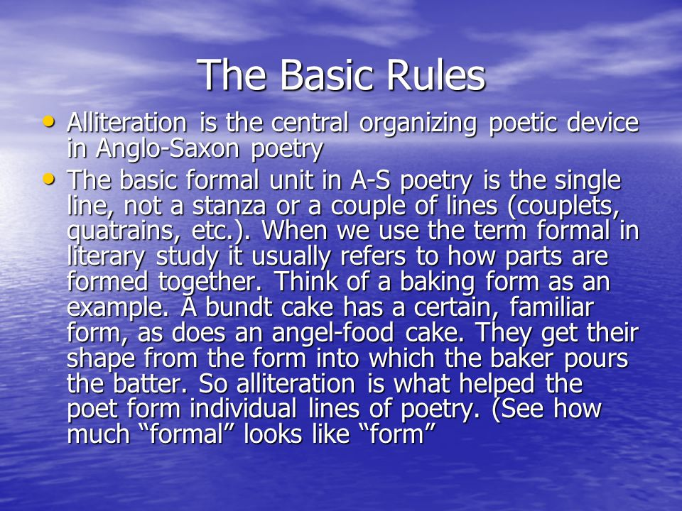 The Basic Rules Alliteration is the central organizing poetic device in Anglo-Saxon poetry Alliteration is the central organizing poetic device in Anglo-Saxon poetry The basic formal unit in A-S poetry is the single line, not a stanza or a couple of lines (couplets, quatrains, etc.).