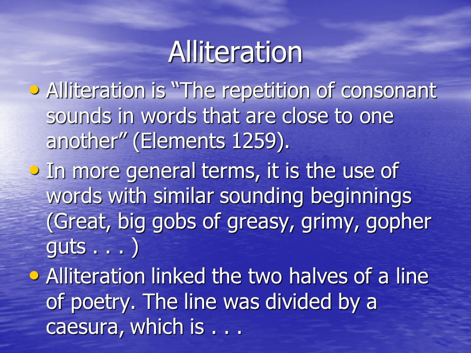 Alliteration Alliteration is The repetition of consonant sounds in words that are close to one another (Elements 1259).