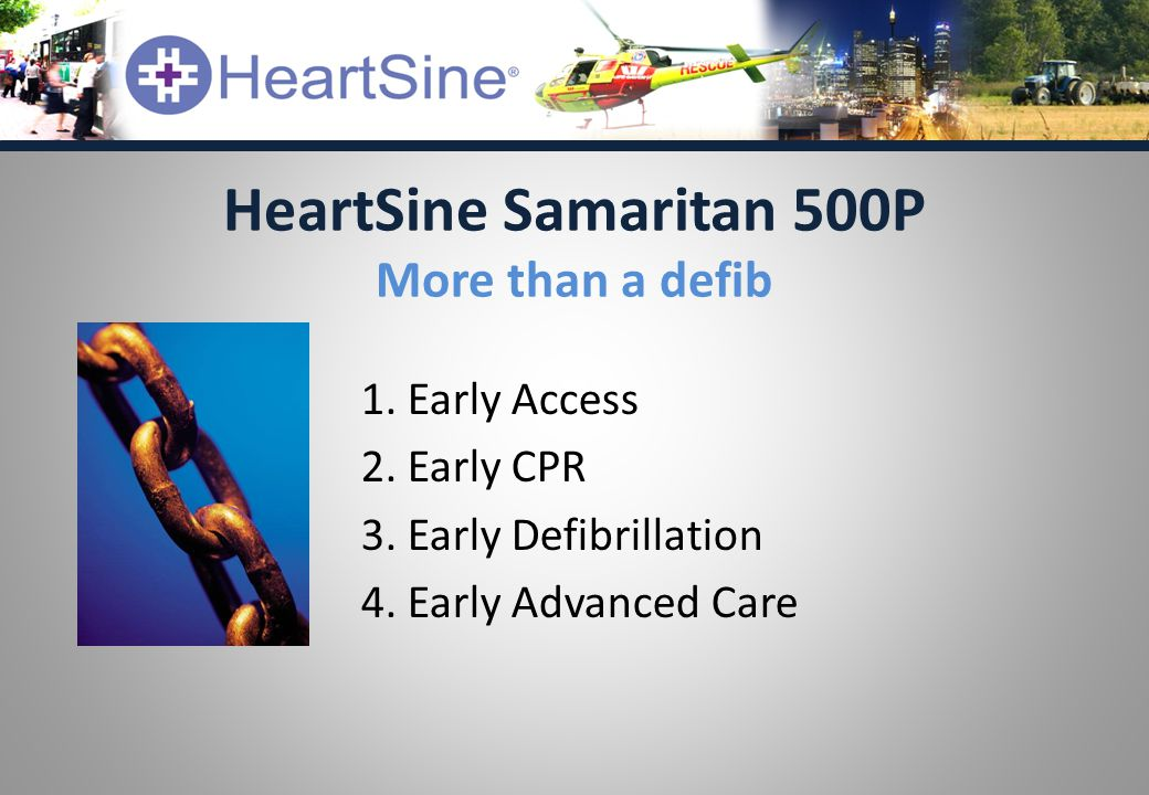 1. Early Access 2. Early CPR 3. Early Defibrillation 4. Early Advanced Care HeartSine Samaritan 500P More than a defib