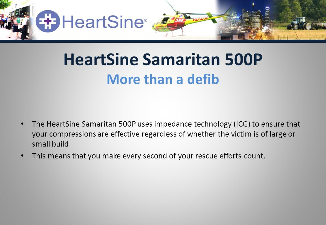 The HeartSine Samaritan 500P uses impedance technology (ICG) to ensure that your compressions are effective regardless of whether the victim is of large or small build This means that you make every second of your rescue efforts count.