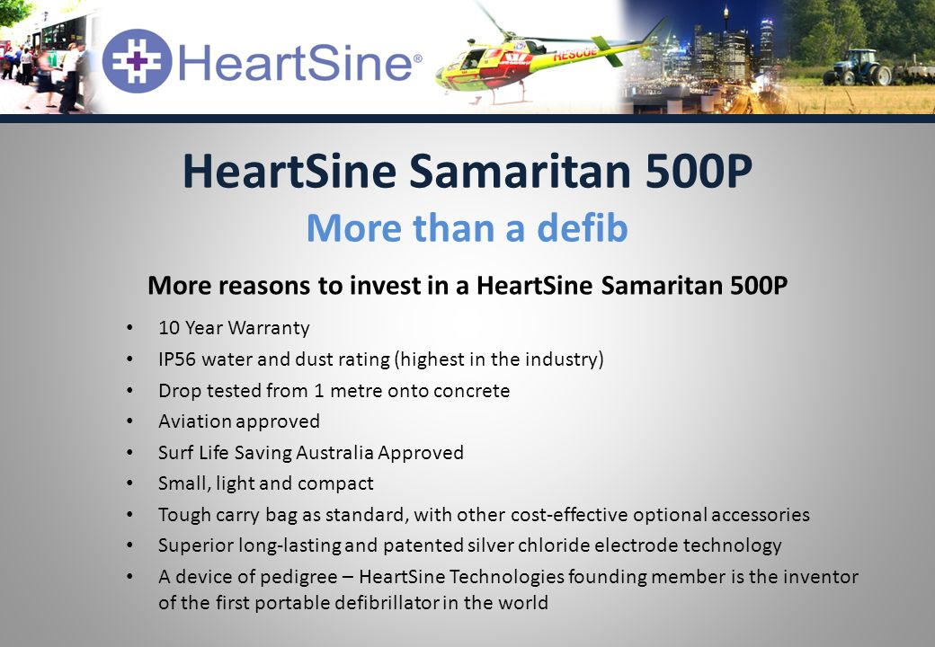 More reasons to invest in a HeartSine Samaritan 500P 10 Year Warranty IP56 water and dust rating (highest in the industry) Drop tested from 1 metre onto concrete Aviation approved Surf Life Saving Australia Approved Small, light and compact Tough carry bag as standard, with other cost-effective optional accessories Superior long-lasting and patented silver chloride electrode technology A device of pedigree – HeartSine Technologies founding member is the inventor of the first portable defibrillator in the world