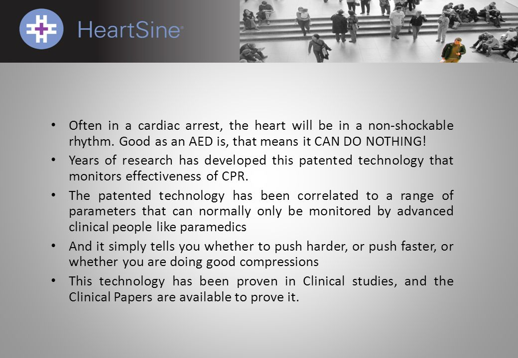 Often in a cardiac arrest, the heart will be in a non-shockable rhythm. Good as an AED is, that means it CAN DO NOTHING! Years of research has develop