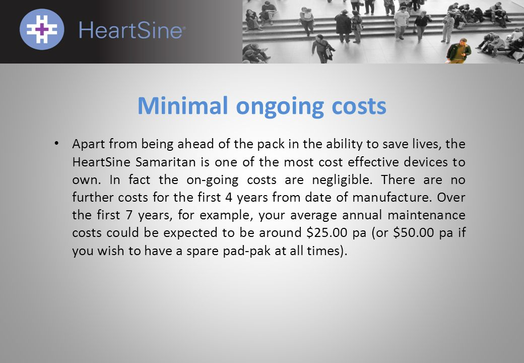 Minimal ongoing costs Apart from being ahead of the pack in the ability to save lives, the HeartSine Samaritan is one of the most cost effective devic