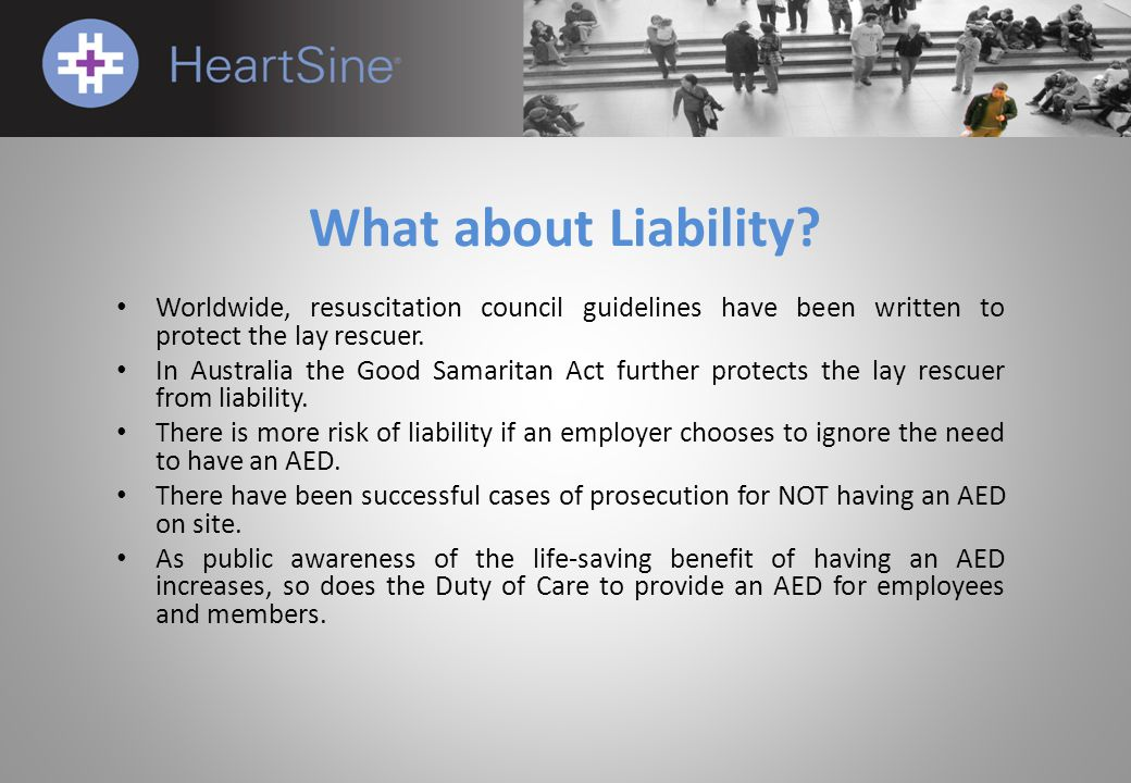 What about Liability? Worldwide, resuscitation council guidelines have been written to protect the lay rescuer. In Australia the Good Samaritan Act fu