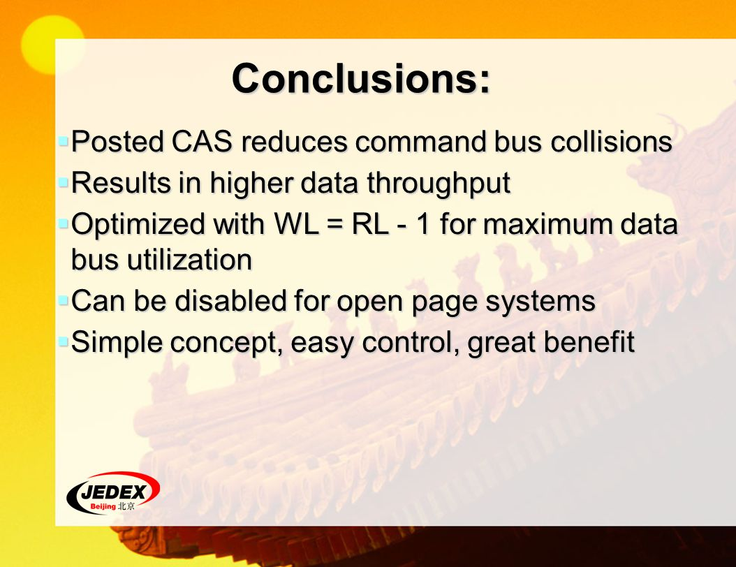 Conclusions: Posted CAS reduces command bus collisions Posted CAS reduces command bus collisions Results in higher data throughput Results in higher data throughput Optimized with WL = RL - 1 for maximum data bus utilization Optimized with WL = RL - 1 for maximum data bus utilization Can be disabled for open page systems Can be disabled for open page systems Simple concept, easy control, great benefit Simple concept, easy control, great benefit
