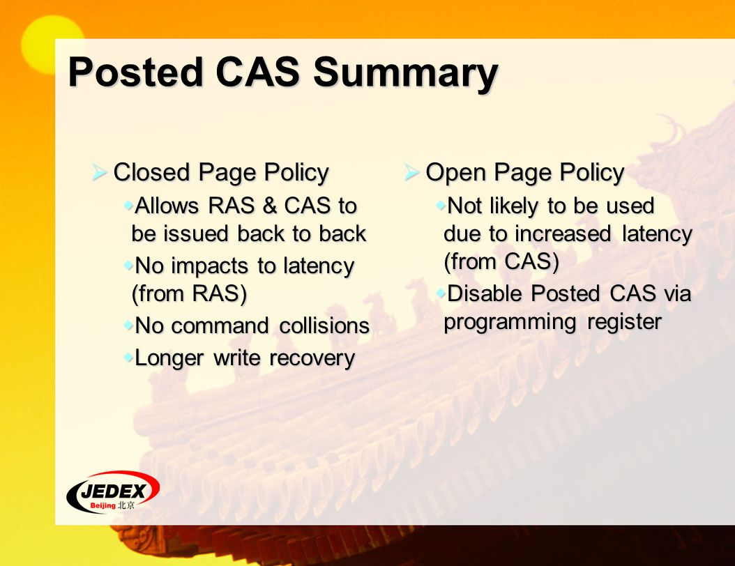 Posted CAS Summary Closed Page Policy Closed Page Policy Allows RAS & CAS to be issued back to back Allows RAS & CAS to be issued back to back No impacts to latency (from RAS) No impacts to latency (from RAS) No command collisions No command collisions Longer write recovery Longer write recovery Open Page Policy Open Page Policy Not likely to be used due to increased latency (from CAS) Not likely to be used due to increased latency (from CAS) Disable Posted CAS via programming register Disable Posted CAS via programming register