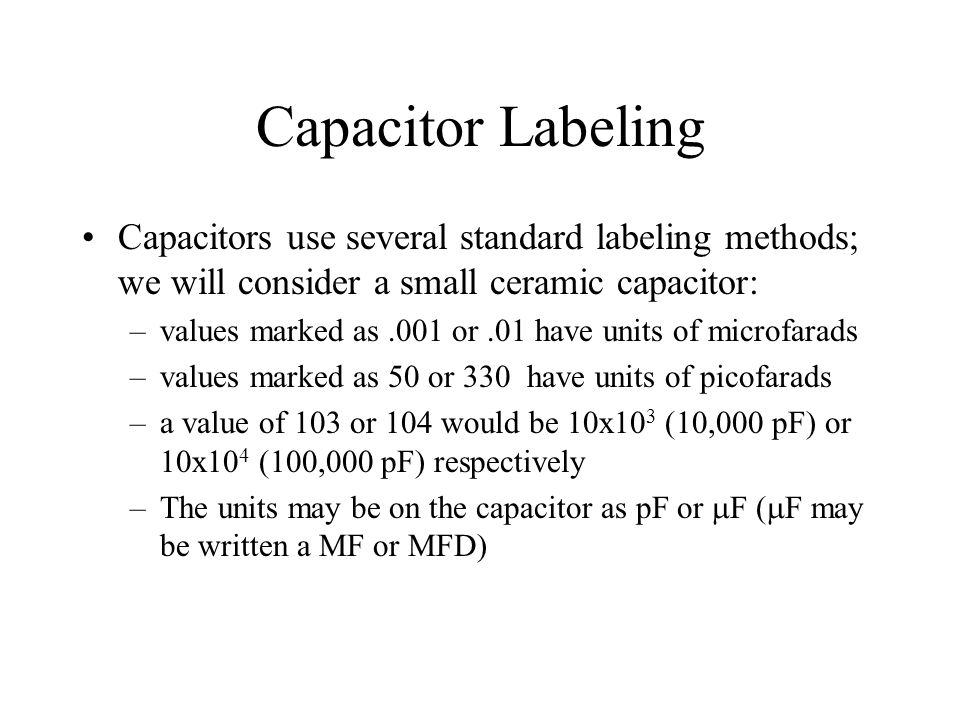 Capacitor Labeling Capacitors use several standard labeling methods; we will consider a small ceramic capacitor: –values marked as.001 or.01 have unit