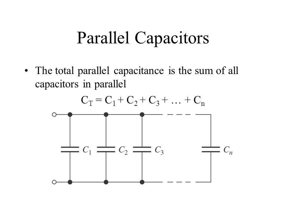 Parallel Capacitors The total parallel capacitance is the sum of all capacitors in parallel C T = C 1 + C 2 + C 3 + … + C n