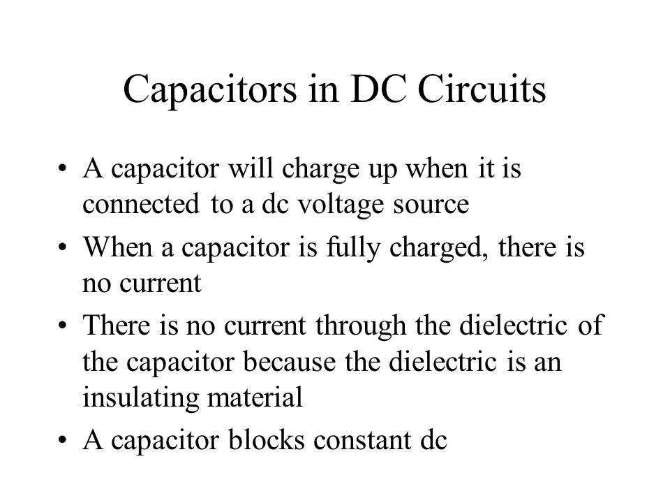 Capacitors in DC Circuits A capacitor will charge up when it is connected to a dc voltage source When a capacitor is fully charged, there is no curren