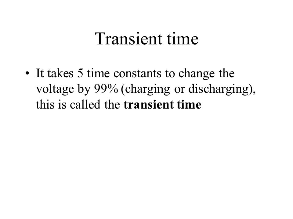 Transient time It takes 5 time constants to change the voltage by 99% (charging or discharging), this is called the transient time