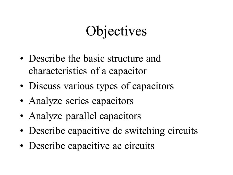 Objectives Describe the basic structure and characteristics of a capacitor Discuss various types of capacitors Analyze series capacitors Analyze paral