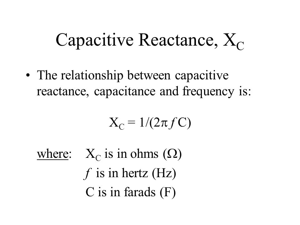 Capacitive Reactance, X C The relationship between capacitive reactance, capacitance and frequency is: X C = 1/(2 f C) where:X C is in ohms ( ) f is i