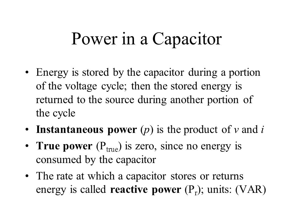 Power in a Capacitor Energy is stored by the capacitor during a portion of the voltage cycle; then the stored energy is returned to the source during