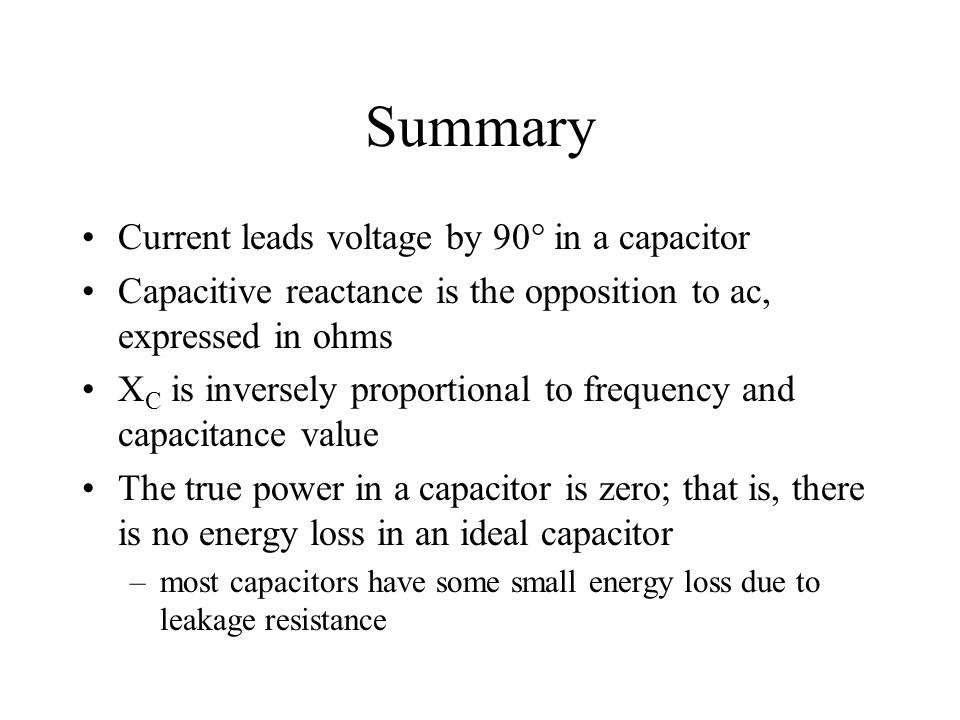 Summary Current leads voltage by 90 in a capacitor Capacitive reactance is the opposition to ac, expressed in ohms X C is inversely proportional to fr