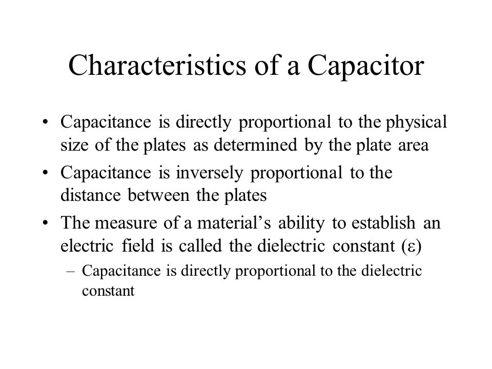 Characteristics of a Capacitor Capacitance is directly proportional to the physical size of the plates as determined by the plate area Capacitance is