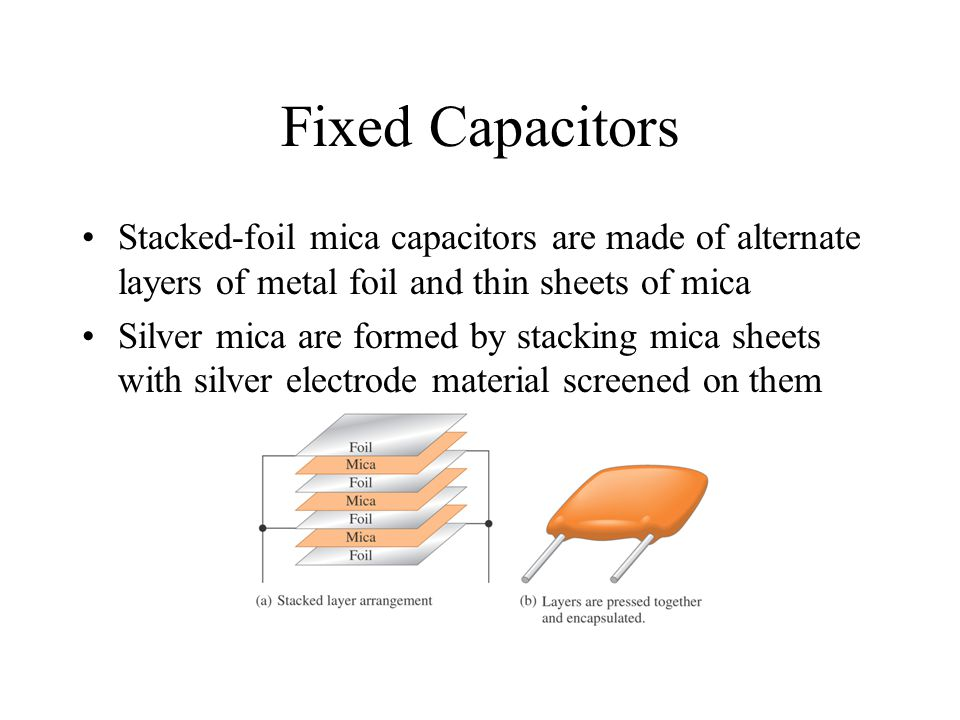 Fixed Capacitors Stacked-foil mica capacitors are made of alternate layers of metal foil and thin sheets of mica Silver mica are formed by stacking mi