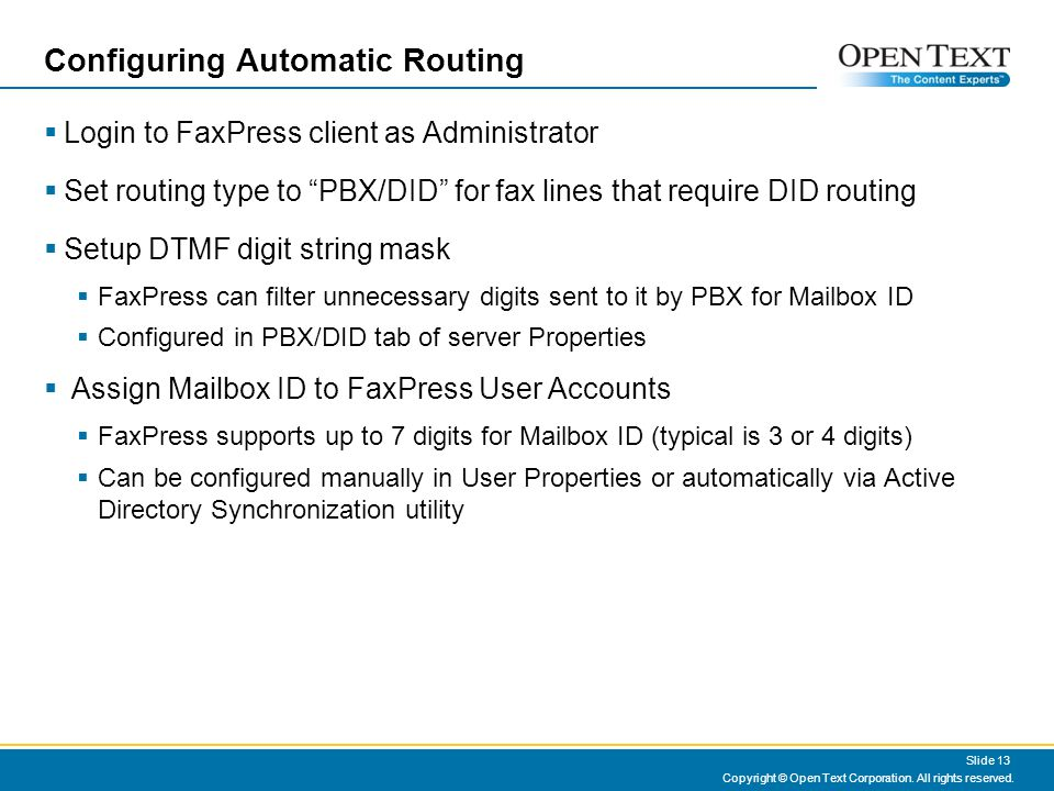 Configuring Automatic Routing Login to FaxPress client as Administrator Set routing type to PBX/DID for fax lines that require DID routing Setup DTMF digit string mask FaxPress can filter unnecessary digits sent to it by PBX for Mailbox ID Configured in PBX/DID tab of server Properties Assign Mailbox ID to FaxPress User Accounts FaxPress supports up to 7 digits for Mailbox ID (typical is 3 or 4 digits) Can be configured manually in User Properties or automatically via Active Directory Synchronization utility Copyright © Open Text Corporation.