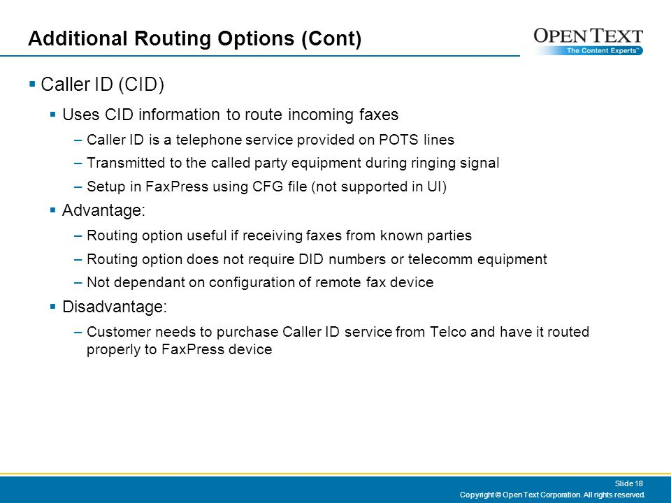 Additional Routing Options (Cont) Caller ID (CID) Uses CID information to route incoming faxes –Caller ID is a telephone service provided on POTS lines –Transmitted to the called party equipment during ringing signal –Setup in FaxPress using CFG file (not supported in UI) Advantage: –Routing option useful if receiving faxes from known parties –Routing option does not require DID numbers or telecomm equipment –Not dependant on configuration of remote fax device Disadvantage: –Customer needs to purchase Caller ID service from Telco and have it routed properly to FaxPress device Copyright © Open Text Corporation.