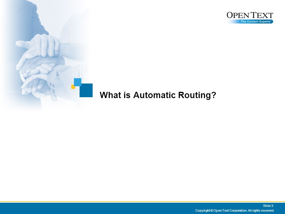 Copyright © Open Text Corporation. All rights reserved. Slide 3 What is Automatic Routing?