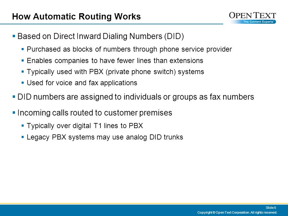 How Automatic Routing Works Based on Direct Inward Dialing Numbers (DID) Purchased as blocks of numbers through phone service provider Enables companies to have fewer lines than extensions Typically used with PBX (private phone switch) systems Used for voice and fax applications DID numbers are assigned to individuals or groups as fax numbers Incoming calls routed to customer premises Typically over digital T1 lines to PBX Legacy PBX systems may use analog DID trunks Copyright © Open Text Corporation.
