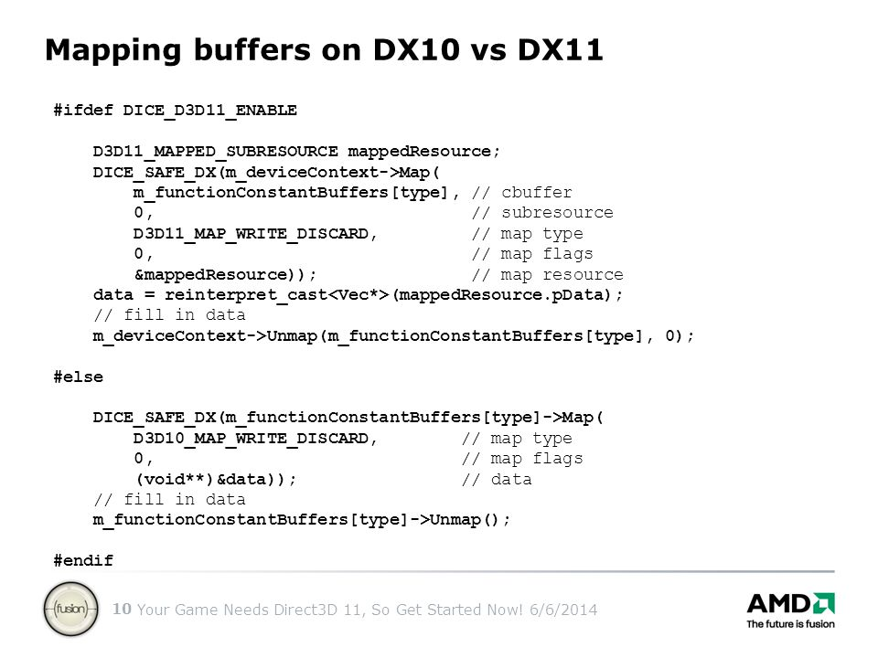 Your Game Needs Direct3D 11, So Get Started Now! 6/6/2014 10 Mapping buffers on DX10 vs DX11 #ifdef DICE_D3D11_ENABLE D3D11_MAPPED_SUBRESOURCE mappedR