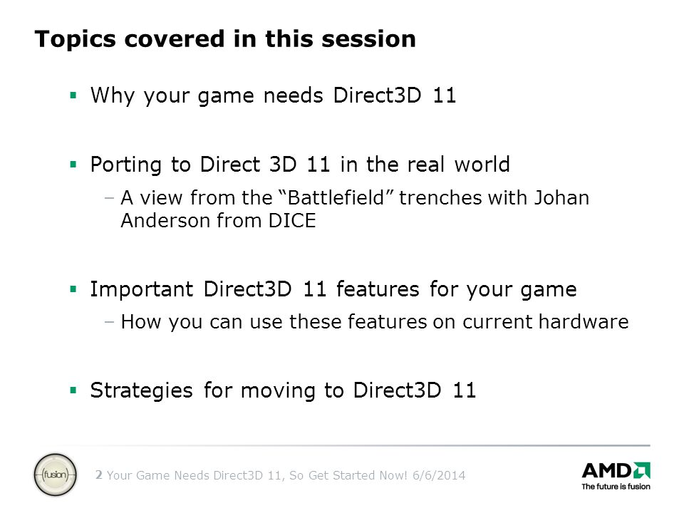 Your Game Needs Direct3D 11, So Get Started Now! 6/6/2014 2 Topics covered in this session Why your game needs Direct3D 11 Porting to Direct 3D 11 in