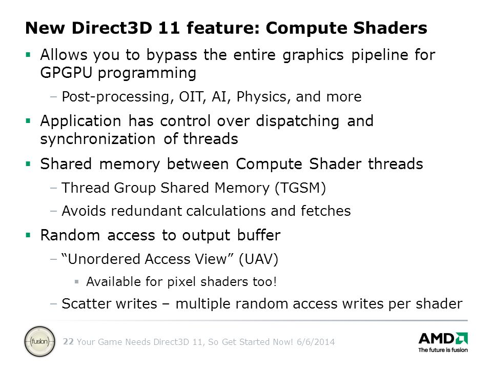 Your Game Needs Direct3D 11, So Get Started Now! 6/6/2014 22 Allows you to bypass the entire graphics pipeline for GPGPU programming –Post-processing,