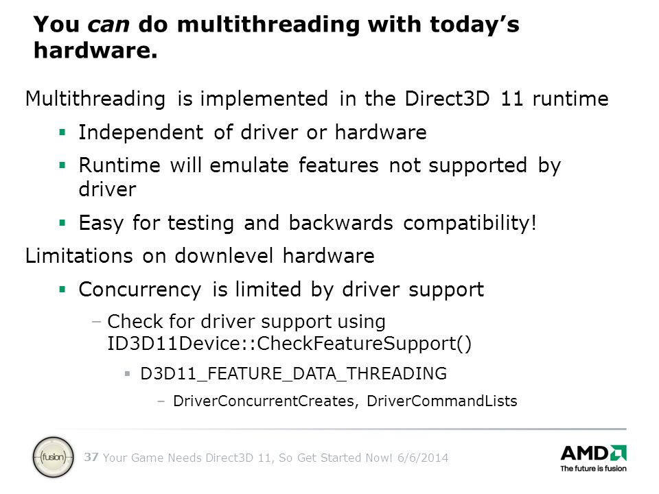 Your Game Needs Direct3D 11, So Get Started Now! 6/6/2014 37 Multithreading is implemented in the Direct3D 11 runtime Independent of driver or hardwar