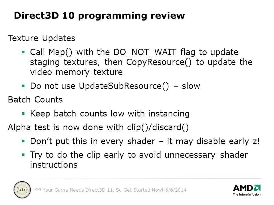 Your Game Needs Direct3D 11, So Get Started Now! 6/6/2014 44 Direct3D 10 programming review Texture Updates Call Map() with the DO_NOT_WAIT flag to up