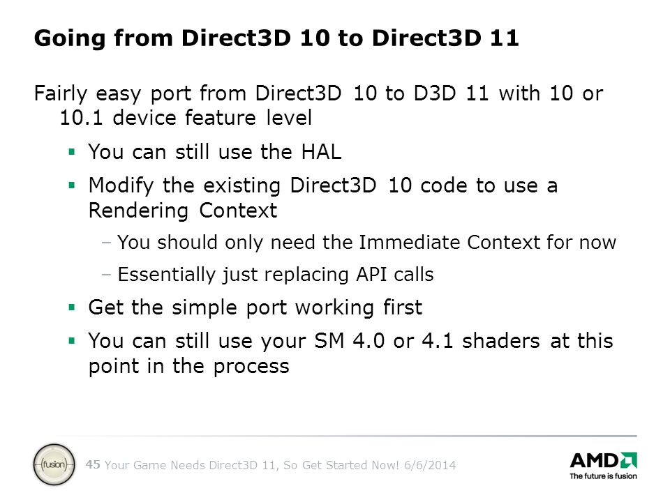 Your Game Needs Direct3D 11, So Get Started Now! 6/6/2014 45 Fairly easy port from Direct3D 10 to D3D 11 with 10 or 10.1 device feature level You can