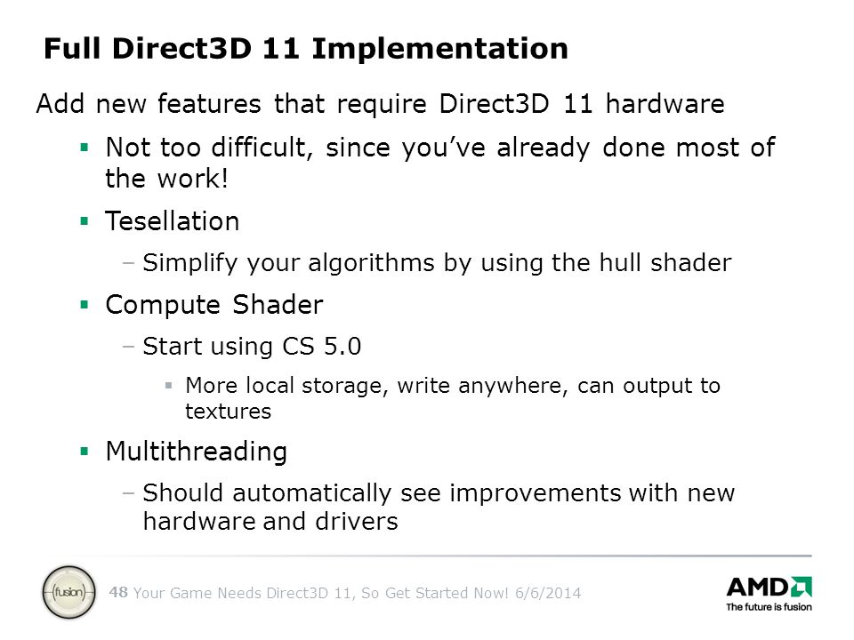 Your Game Needs Direct3D 11, So Get Started Now! 6/6/2014 48 Add new features that require Direct3D 11 hardware Not too difficult, since youve already