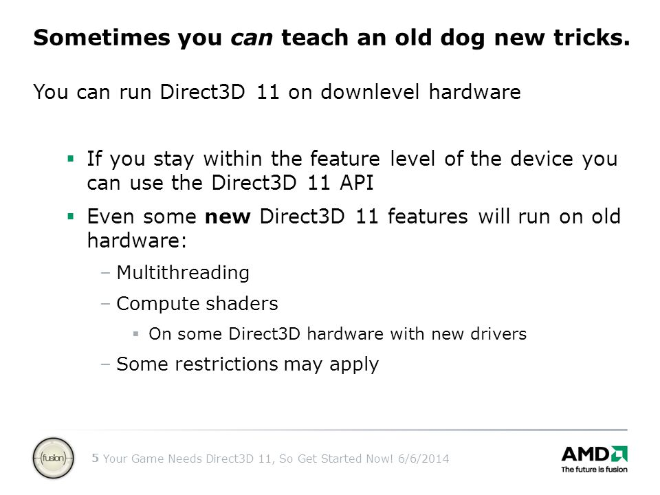 Your Game Needs Direct3D 11, So Get Started Now! 6/6/2014 5 You can run Direct3D 11 on downlevel hardware If you stay within the feature level of the